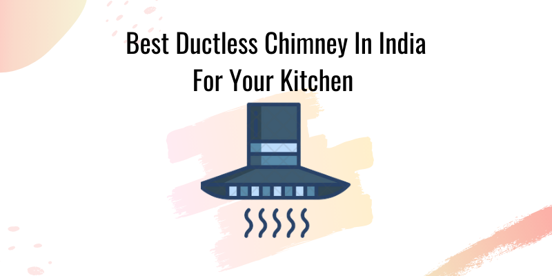Best Ductless Chimney In India For Your Kitchen